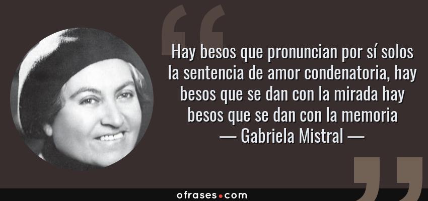 Frases de Gabriela Mistral - Hay besos que pronuncian por sí solos la sentencia de amor condenatoria, hay besos que se dan con la mirada hay besos que se dan con la memoria