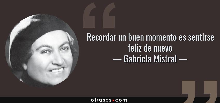 Gabriela Mistral Recordar Un Buen Momento Es Sentirse Feliz
