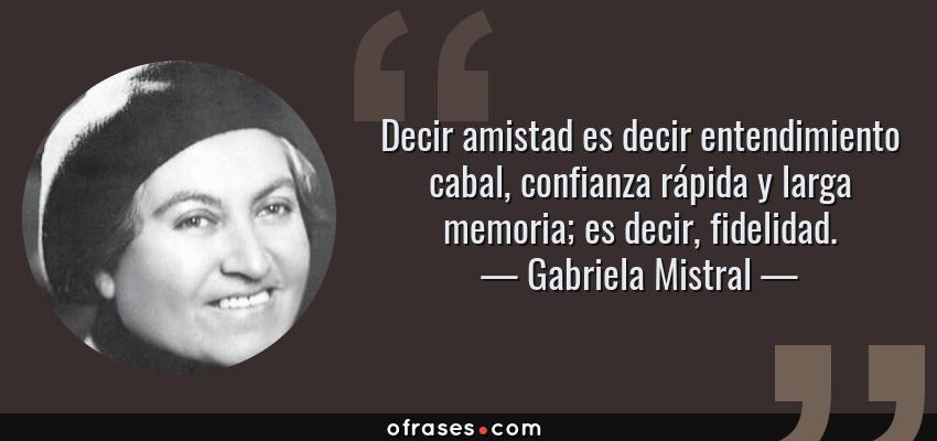 Frases de Gabriela Mistral - Decir amistad es decir entendimiento cabal, confianza rápida y larga memoria; es decir, fidelidad.