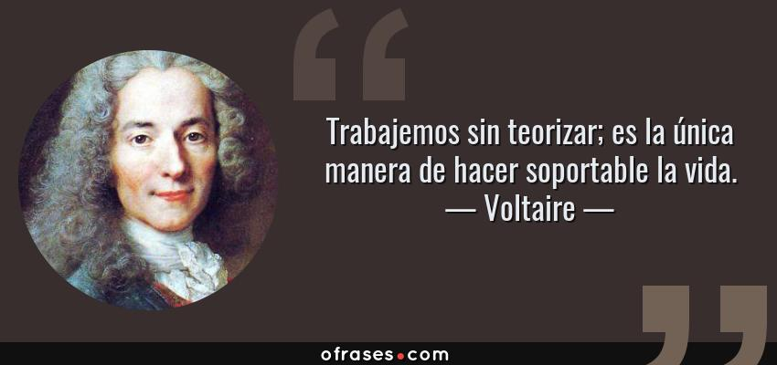 Frases de Voltaire - Trabajemos sin teorizar; es la única manera de hacer soportable la vida.