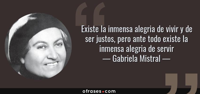 Frases de Gabriela Mistral - Existe la inmensa alegria de vivir y de ser justos, pero ante todo existe la inmensa alegria de servir