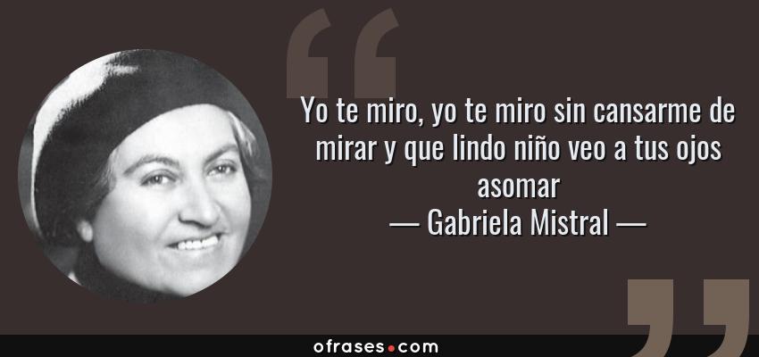 Frases de Gabriela Mistral - Yo te miro, yo te miro sin cansarme de mirar y que lindo niño veo a tus ojos asomar