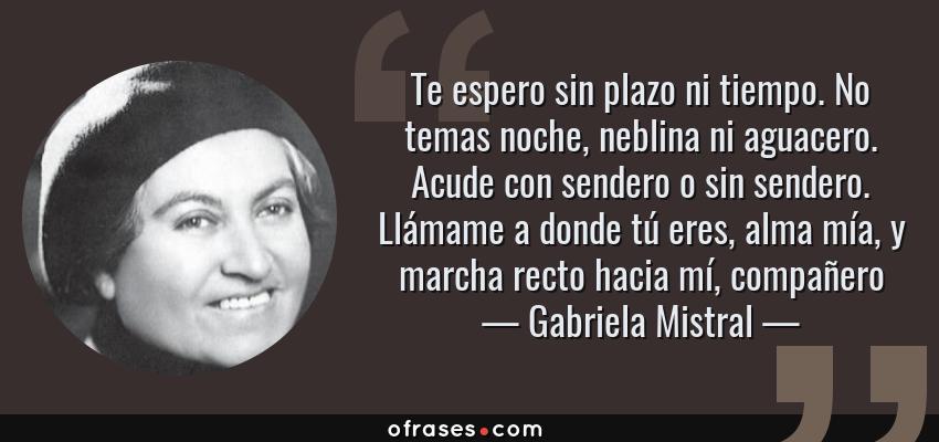 Frases de Gabriela Mistral - Te espero sin plazo ni tiempo. No temas noche, neblina ni aguacero. Acude con sendero o sin sendero. Llámame a donde tú eres, alma mía, y marcha recto hacia mí, compañero