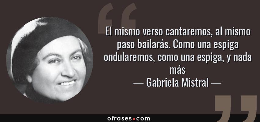 Frases de Gabriela Mistral - El mismo verso cantaremos, al mismo paso bailarás. Como una espiga ondularemos, como una espiga, y nada más