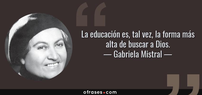 Frases de Gabriela Mistral - La educación es, tal vez, la forma más alta de buscar a Dios.