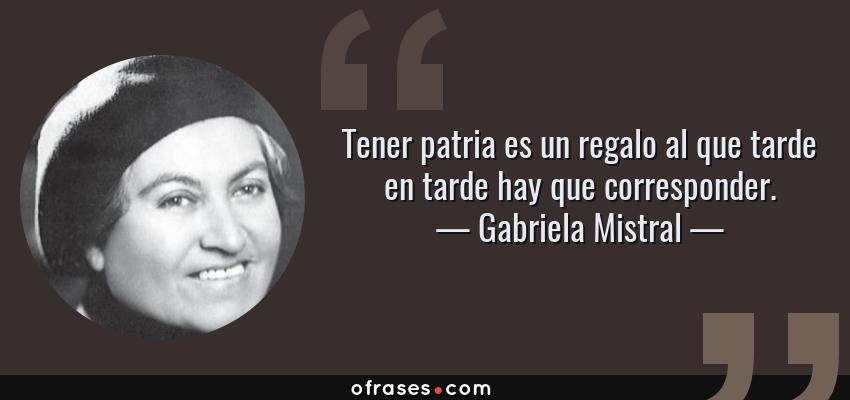 Frases de Gabriela Mistral - Tener patria es un regalo al que tarde en tarde hay que corresponder.