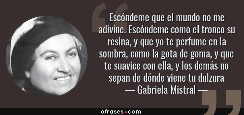 Frases de Gabriela Mistral - Escóndeme que el mundo no me adivine. Escóndeme como el tronco su resina, y que yo te perfume en la sombra, como la gota de goma, y que te suavice con ella, y los demás no sepan de dónde viene tu dulzura