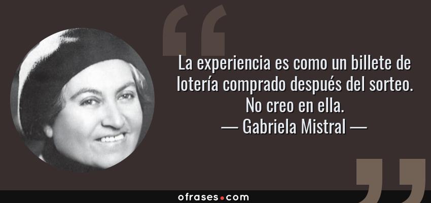 Frases de Gabriela Mistral - La experiencia es como un billete de lotería comprado después del sorteo. No creo en ella.