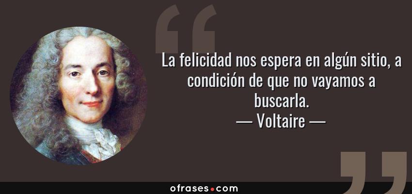 Frases de Voltaire - La felicidad nos espera en algún sitio, a condición de que no vayamos a buscarla.