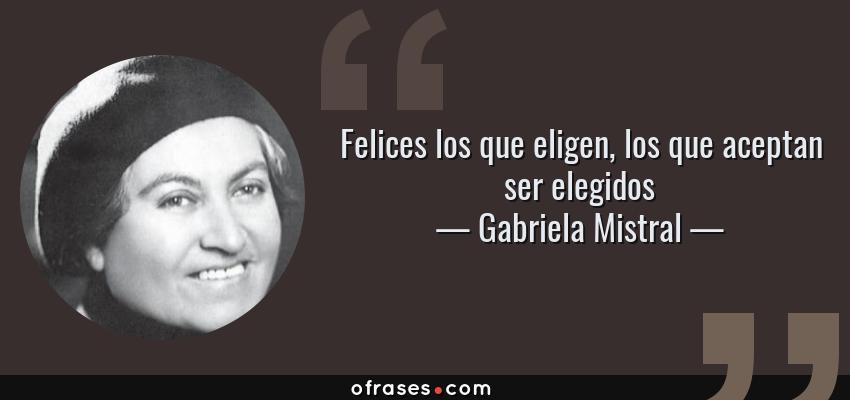 Frases de Gabriela Mistral - Felices los que eligen, los que aceptan ser elegidos