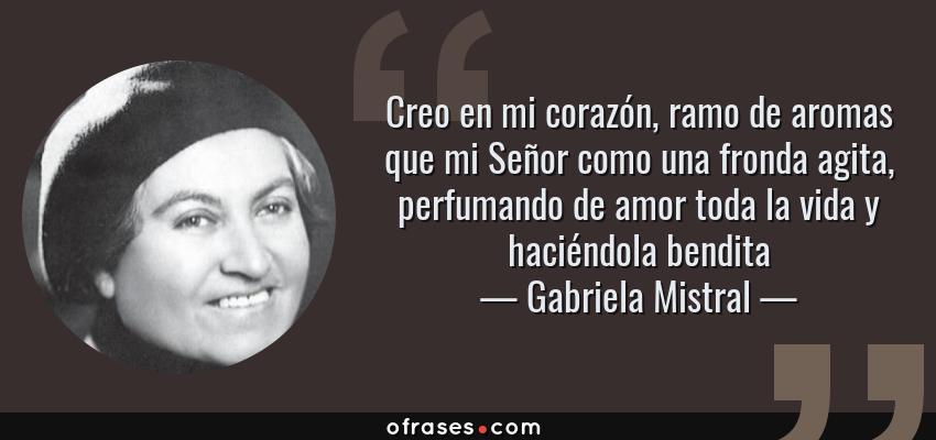 Frases de Gabriela Mistral - Creo en mi corazón, ramo de aromas que mi Señor como una fronda agita, perfumando de amor toda la vida y haciéndola bendita