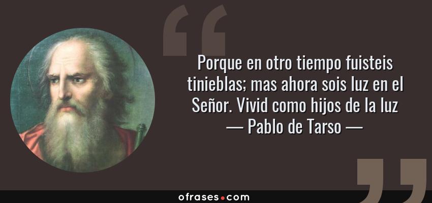 Frases de Pablo de Tarso - Porque en otro tiempo fuisteis tinieblas; mas ahora sois luz en el Señor. Vivid como hijos de la luz