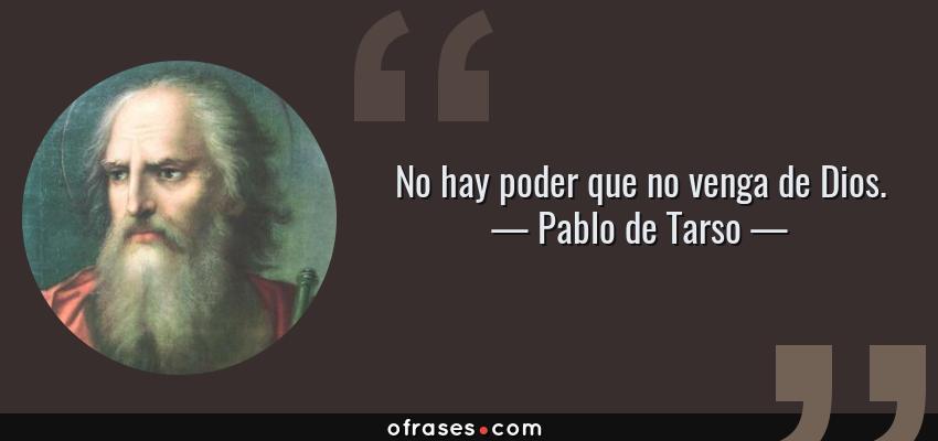 Frases de Pablo de Tarso - No hay poder que no venga de Dios.