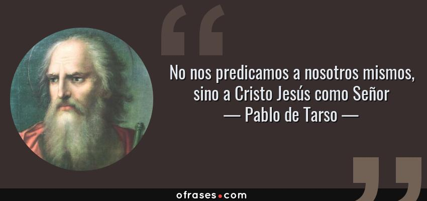 Frases de Pablo de Tarso - No nos predicamos a nosotros mismos, sino a Cristo Jesús como Señor