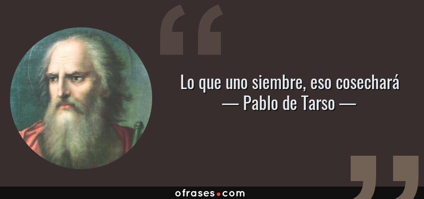 Frases de Pablo de Tarso - Lo que uno siembre, eso cosechará