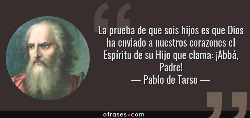 Frases de Pablo de Tarso - La prueba de que sois hijos es que Dios ha enviado a nuestros corazones el Espíritu de su Hijo que clama: ¡Abbá, Padre!