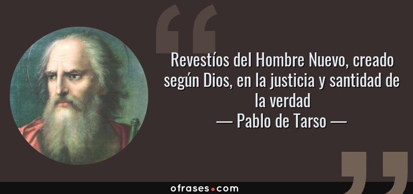 Frases de Pablo de Tarso - Revestíos del Hombre Nuevo, creado según Dios, en la justicia y santidad de la verdad