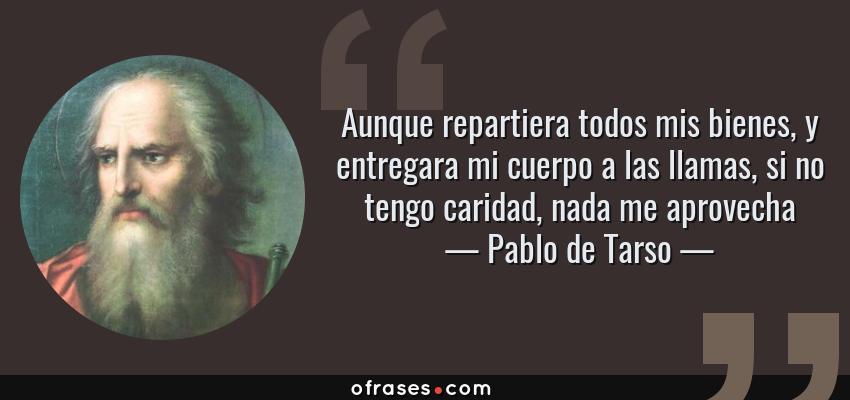Frases de Pablo de Tarso - Aunque repartiera todos mis bienes, y entregara mi cuerpo a las llamas, si no tengo caridad, nada me aprovecha