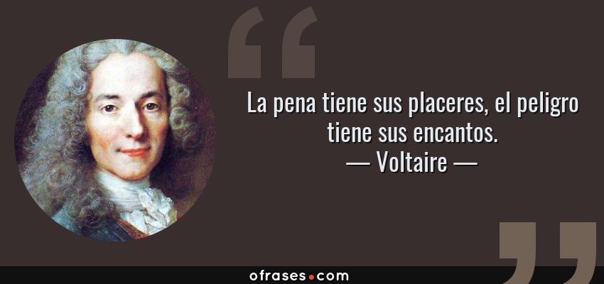 Frases de Voltaire - La pena tiene sus placeres, el peligro tiene sus encantos.