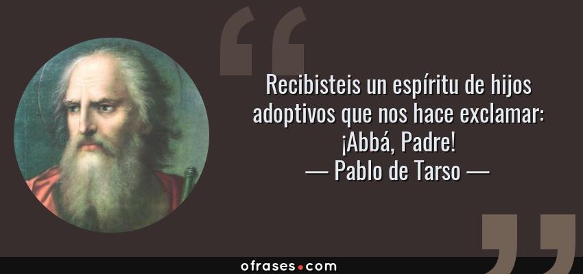 Frases de Pablo de Tarso - Recibisteis un espíritu de hijos adoptivos que nos hace exclamar: ¡Abbá, Padre!