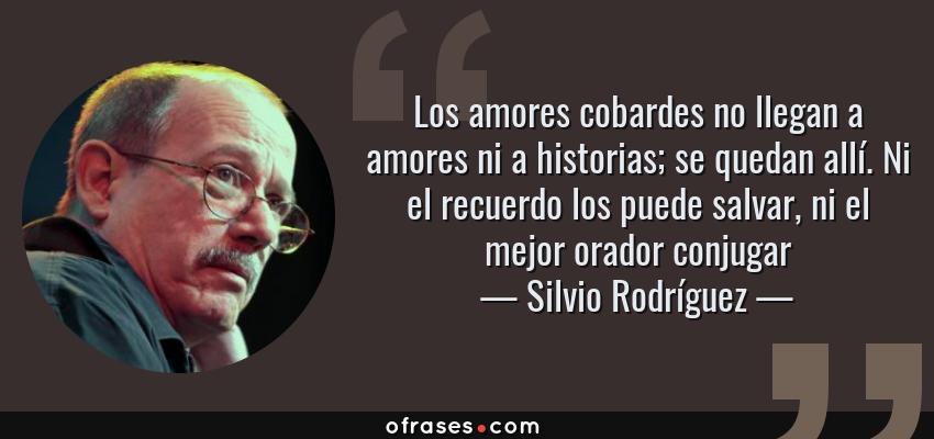 Frases de Silvio Rodríguez - Los amores cobardes no llegan a amores ni a historias; se quedan allí. Ni el recuerdo los puede salvar, ni el mejor orador conjugar