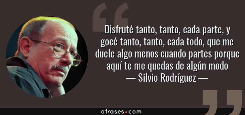 Frases de Silvio Rodríguez - Disfruté tanto, tanto, cada parte, y gocé tanto, tanto, cada todo, que me duele algo menos cuando partes porque aquí te me quedas de algún modo
