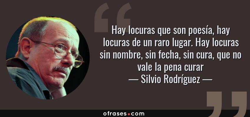 Frases de Silvio Rodríguez - Hay locuras que son poesía, hay locuras de un raro lugar. Hay locuras sin nombre, sin fecha, sin cura, que no vale la pena curar