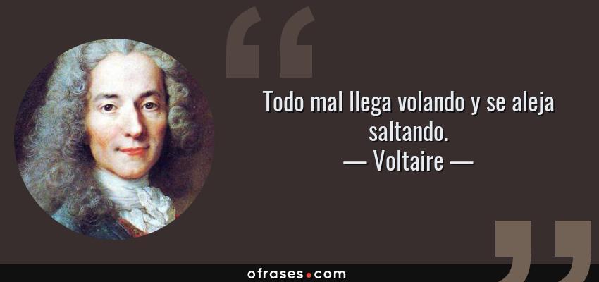 Frases de Voltaire - Todo mal llega volando y se aleja saltando.