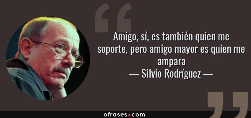 Frases de Silvio Rodríguez - Amigo, sí, es también quien me soporte, pero amigo mayor es quien me ampara