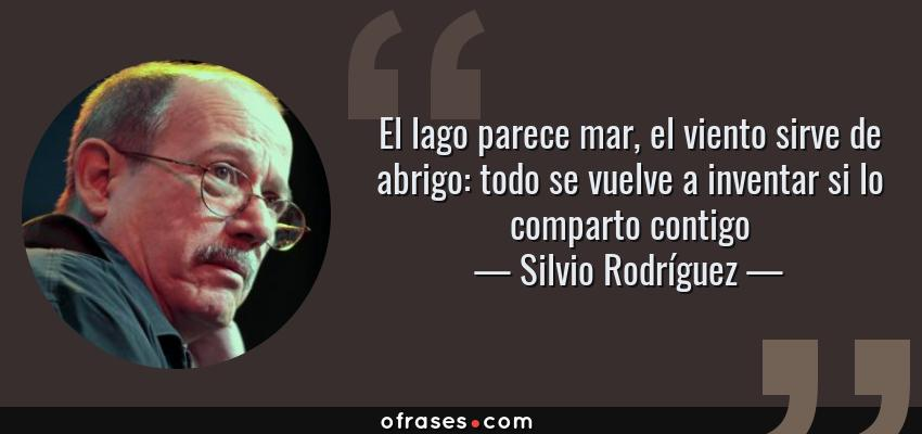 Frases de Silvio Rodríguez - El lago parece mar, el viento sirve de abrigo: todo se vuelve a inventar si lo comparto contigo