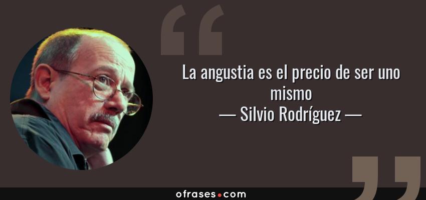 Frases de Silvio Rodríguez - La angustia es el precio de ser uno mismo