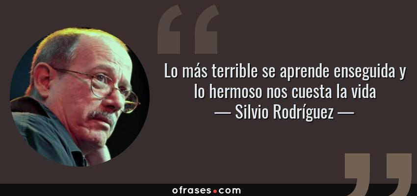 Frases de Silvio Rodríguez - Lo más terrible se aprende enseguida y lo hermoso nos cuesta la vida