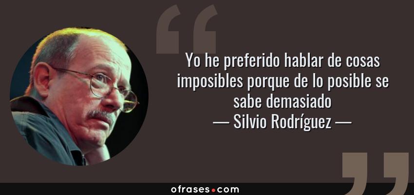 Frases de Silvio Rodríguez - Yo he preferido hablar de cosas imposibles porque de lo posible se sabe demasiado