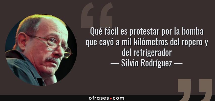 Frases de Silvio Rodríguez - Qué fácil es protestar por la bomba que cayó a mil kilómetros del ropero y del refrigerador