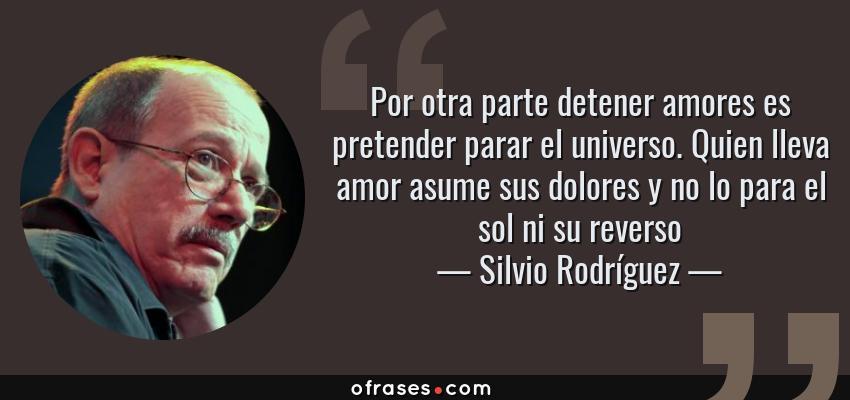 Frases de Silvio Rodríguez - Por otra parte detener amores es pretender parar el universo. Quien lleva amor asume sus dolores y no lo para el sol ni su reverso