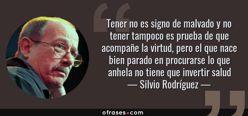 Frases de Silvio Rodríguez - Tener no es signo de malvado y no tener tampoco es prueba de que acompañe la virtud, pero el que nace bien parado en procurarse lo que anhela no tiene que invertir salud