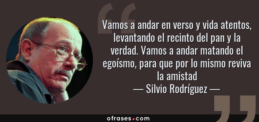 Frases de Silvio Rodríguez - Vamos a andar en verso y vida atentos, levantando el recinto del pan y la verdad. Vamos a andar matando el egoísmo, para que por lo mismo reviva la amistad