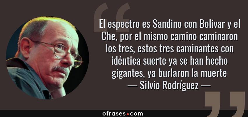 Frases de Silvio Rodríguez - El espectro es Sandino con Bolivar y el Che, por el mismo camino caminaron los tres, estos tres caminantes con idéntica suerte ya se han hecho gigantes, ya burlaron la muerte