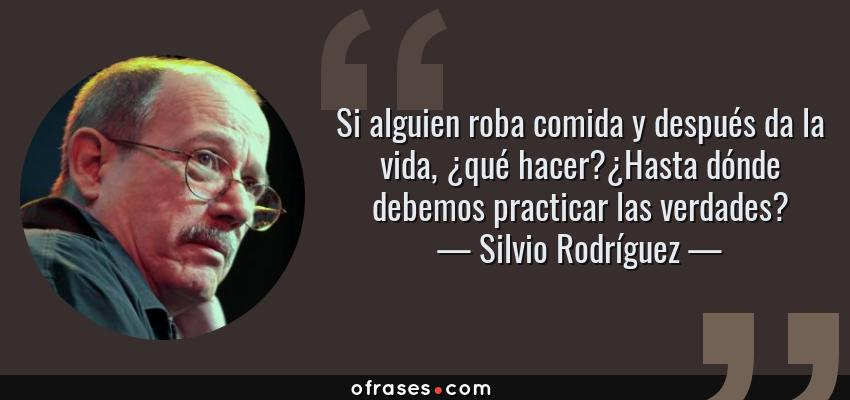 Frases de Silvio Rodríguez - Si alguien roba comida y después da la vida, ¿qué hacer?¿Hasta dónde debemos practicar las verdades?