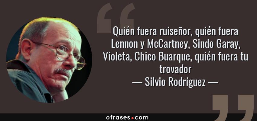 Frases de Silvio Rodríguez - Quién fuera ruiseñor, quién fuera Lennon y McCartney, Sindo Garay, Violeta, Chico Buarque, quién fuera tu trovador