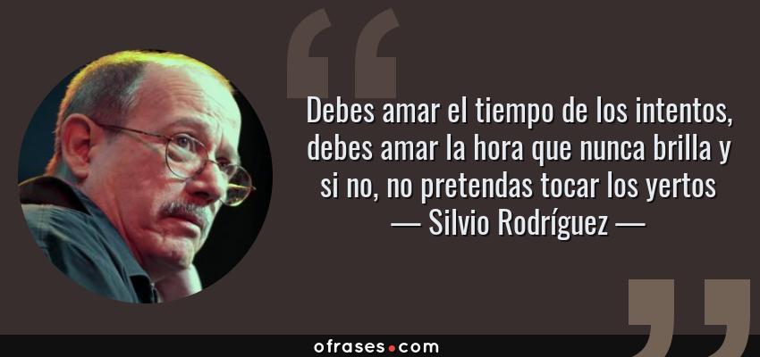 Frases de Silvio Rodríguez - Debes amar el tiempo de los intentos, debes amar la hora que nunca brilla y si no, no pretendas tocar los yertos