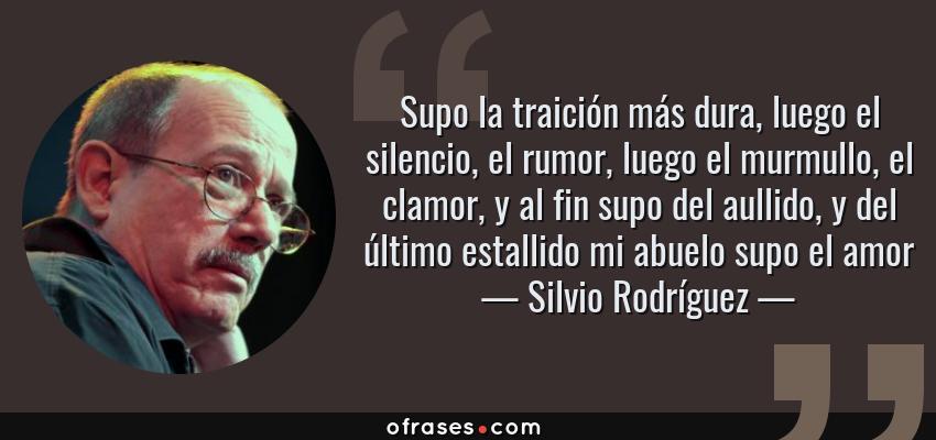 Frases de Silvio Rodríguez - Supo la traición más dura, luego el silencio, el rumor, luego el murmullo, el clamor, y al fin supo del aullido, y del último estallido mi abuelo supo el amor