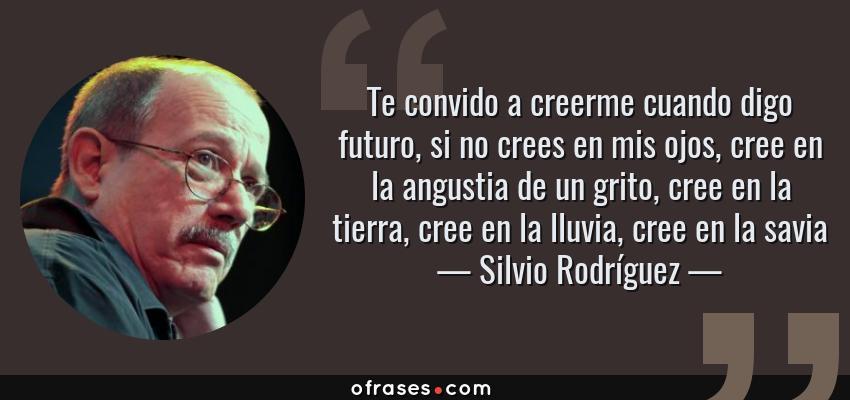 Frases de Silvio Rodríguez - Te convido a creerme cuando digo futuro, si no crees en mis ojos, cree en la angustia de un grito, cree en la tierra, cree en la lluvia, cree en la savia