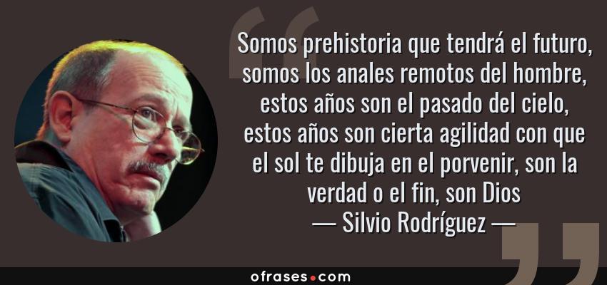 Frases de Silvio Rodríguez - Somos prehistoria que tendrá el futuro, somos los anales remotos del hombre, estos años son el pasado del cielo, estos años son cierta agilidad con que el sol te dibuja en el porvenir, son la verdad o el fin, son Dios