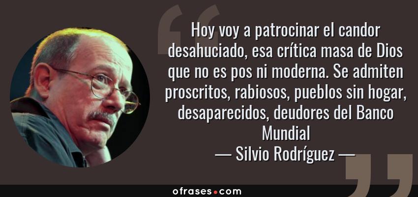 Frases de Silvio Rodríguez - Hoy voy a patrocinar el candor desahuciado, esa crítica masa de Dios que no es pos ni moderna. Se admiten proscritos, rabiosos, pueblos sin hogar, desaparecidos, deudores del Banco Mundial
