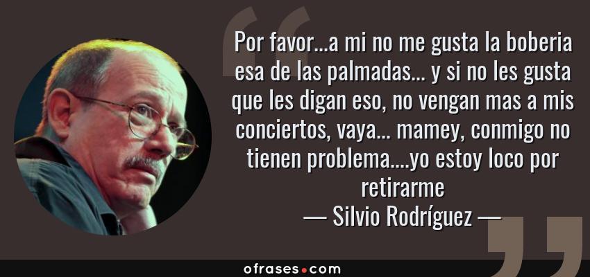Frases de Silvio Rodríguez - Por favor...a mi no me gusta la boberia esa de las palmadas... y si no les gusta que les digan eso, no vengan mas a mis conciertos, vaya... mamey, conmigo no tienen problema....yo estoy loco por retirarme