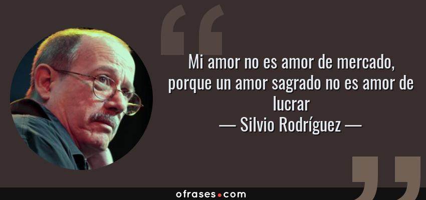 Frases de Silvio Rodríguez - Mi amor no es amor de mercado, porque un amor sagrado no es amor de lucrar
