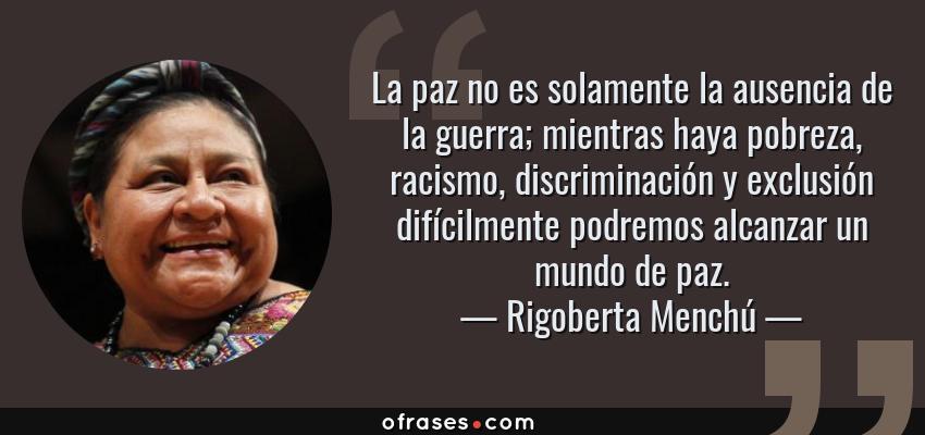 Frases de Rigoberta Menchú - La paz no es solamente la ausencia de la guerra; mientras haya pobreza, racismo, discriminación y exclusión difícilmente podremos alcanzar un mundo de paz.
