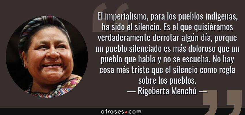 Frases de Rigoberta Menchú - El imperialismo, para los pueblos indígenas, ha sido el silencio. Es el que quisiéramos verdaderamente derrotar algún día, porque un pueblo silenciado es más doloroso que un pueblo que habla y no se escucha. No hay cosa más triste que el silencio como regla sobre los pueblos.
