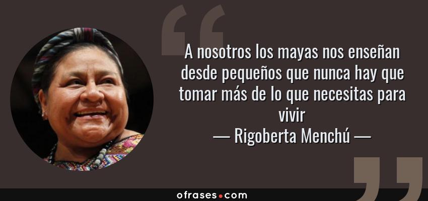 Frases de Rigoberta Menchú - A nosotros los mayas nos enseñan desde pequeños que nunca hay que tomar más de lo que necesitas para vivir